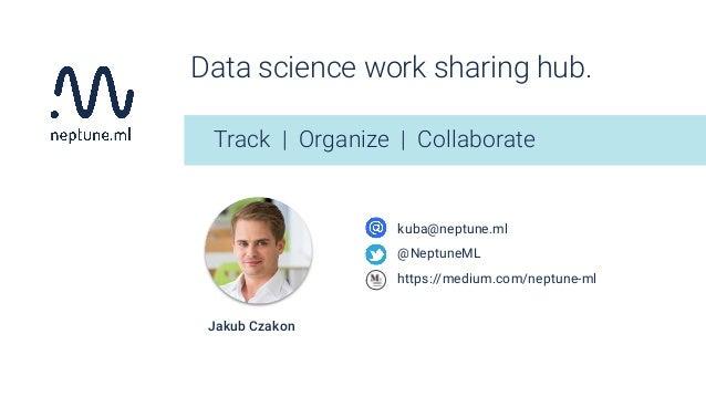 Data science work sharing hub. Track   Organize   Collaborate kuba@neptune.ml @NeptuneML https://medium.com/neptune-ml Jak...