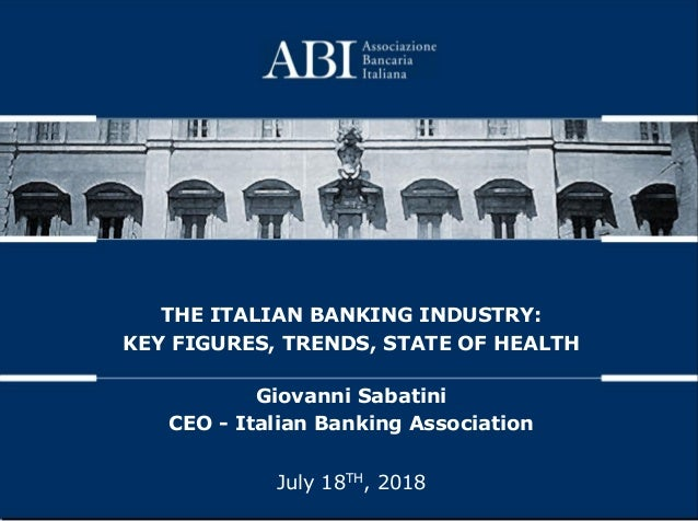 July 18TH, 2018 THE ITALIAN BANKING INDUSTRY: KEY FIGURES, TRENDS, STATE OF HEALTH Giovanni Sabatini CEO - Italian Banking...