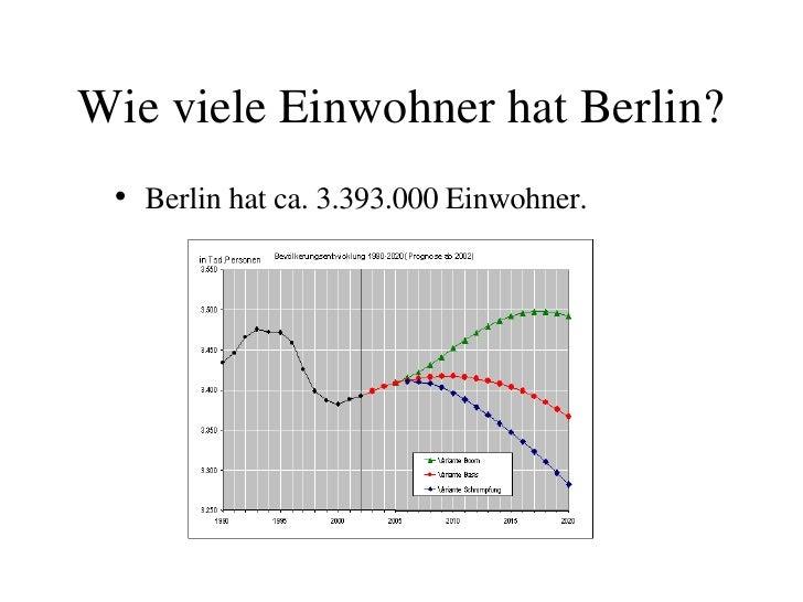 Wie viele Einwohner hat Berlin? <ul><li>Berlin hat ca. 3.393.000 Einwohner. </li></ul>