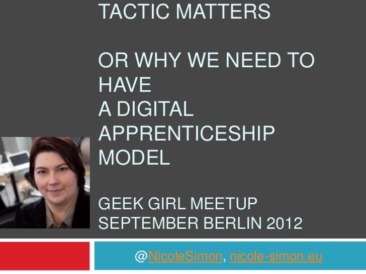 TACTIC MATTERSOR WHY WE NEED TOHAVEA DIGITALAPPRENTICESHIPMODELGEEK GIRL MEETUPSEPTEMBER BERLIN 2012   @NicoleSimon, nicol...