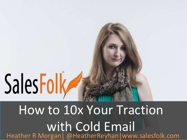 How to 10x Your Traction  with Cold Email  Heather R Morgan| @HeatherReyhan|www.salesfolk.com
