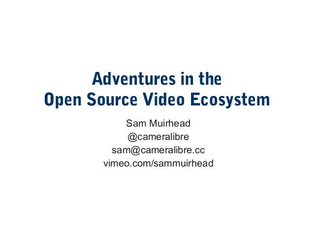 Adventures in the Open Source Video Ecosystem Sam Muirhead @cameralibre sam@cameralibre.cc vimeo.com/sammuirhead