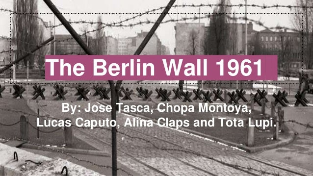 The Berlin Wall 1961 By: Jose Tasca, Chopa Montoya, Lucas Caputo, Alina Claps and Tota Lupi.