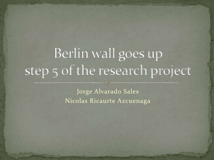 Jorge Alvarado Sales <br />Nicolas Ricaurte Azcuenaga<br />Berlin wall goes upstep 5 of the research project<br />