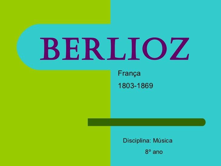 Berlioz França 1803-1869   Disciplina: Música 8º ano
