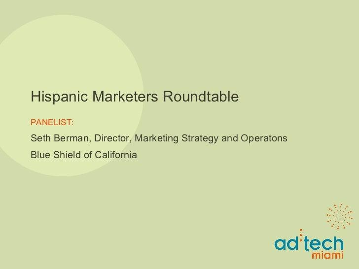 Hispanic Marketers Roundtable PANELIST: Seth Berman, Director, Marketing Strategy and Operat i ons Blue Shield of California