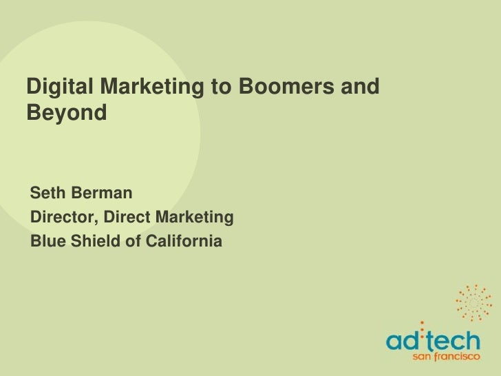 Digital Marketing to Boomers and Beyond   Seth Berman Director, Direct Marketing Blue Shield of California