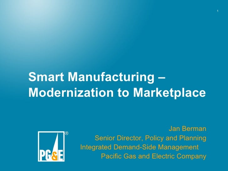 Smart Manufacturing – Modernization to Marketplace Jan Berman Senior Director, Policy and Planning Integrated Demand-Side ...