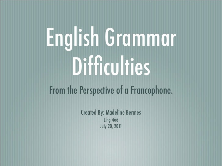 English Grammar   DifficultiesFrom the Perspective of a Francophone.         Created By: Madeline Bermes                   ...