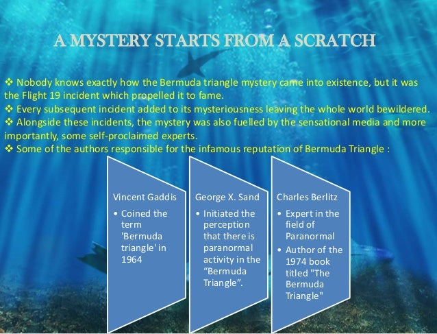 the many theories that explains the mysterious phenomenon of the bermuda triangle The bermuda triangle is an area between the island of bermuda, the bahamas and florida if so, then at least part of the bermuda triangle mystery could be solved the theory would not explain mysterious lights or bizarre compass readings, but it could explain why some aircraft and ships simply vanish without a trace, above water one moment, and.