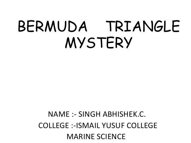 BERMUDA TRIANGLE MYSTERY  NAME :- SINGH ABHISHEK.C. COLLEGE :-ISMAIL YUSUF COLLEGE MARINE SCIENCE