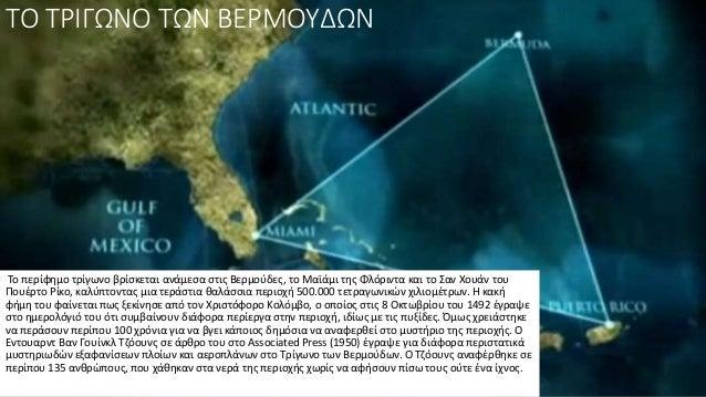 ΤΟ ΤΡΙΓΩΝΟ ΤΩΝ ΒΕΡΜΟΥΔΩΝ Το περίφημο τρίγωνο βρίσκεται ανάμεσα στις Βερμούδες, το Μαϊάμι της Φλόριντα και το Σαν Χουάν του...