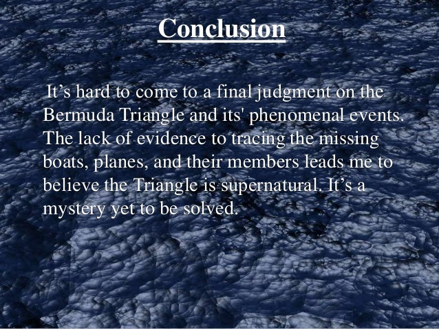 "conclusion for speech on bermuda triangle Why speech organization is important it allows you and the listeners to see what ideas you have and to put mental ""hands"" on the most important ones listeners who hear a well-organized speech believe a speaker to be much more competent and trustworthy listeners demand coherence a speaker must make sure."