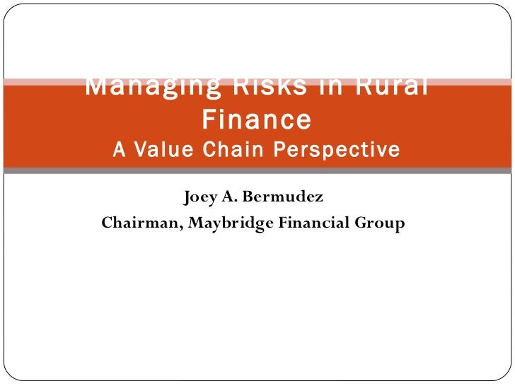 Joey A. Bermudez Chairman, Maybridge Financial Group Managing Risks in Rural Finance A Value Chain Perspective