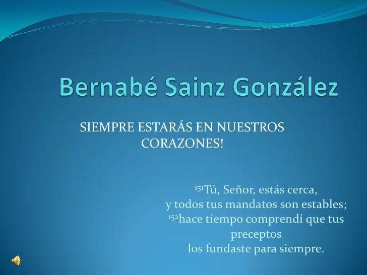 Bernabé Sainz González<br />SIEMPRE ESTARÁS EN NUESTROS CORAZONES!<br />151Tú, Señor, estás cerca,y todos tus mandatos son...