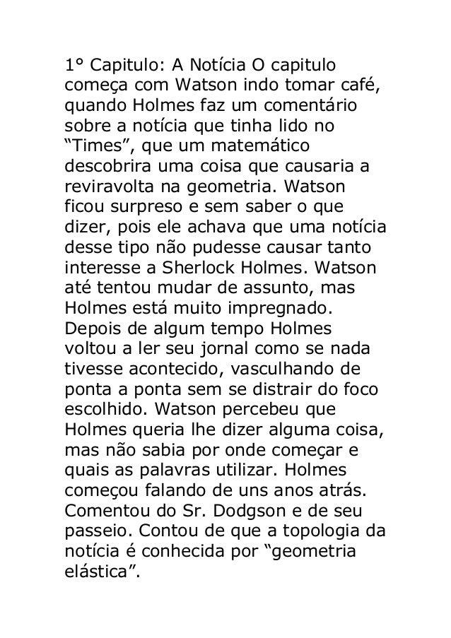1° Capitulo: A Notícia O capitulo começa com Watson indo tomar café, quando Holmes faz um comentário sobre a notícia que t...