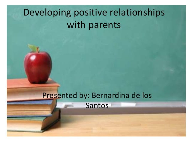 Developing positive relationships with parents Presented by: Bernardina de los Santos