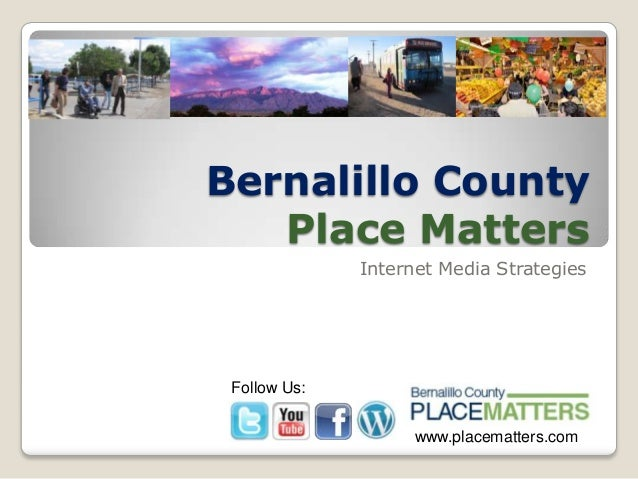 Bernalillo County Place Matters Internet Media Strategies Follow Us: www.placematters.com