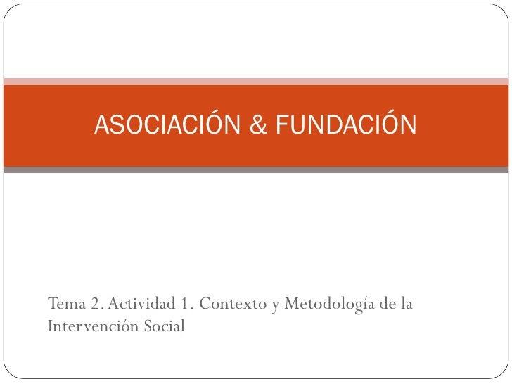 Tema 2. Actividad 1. Contexto y Metodología de la Intervención Social ASOCIACIÓN & FUNDACIÓN