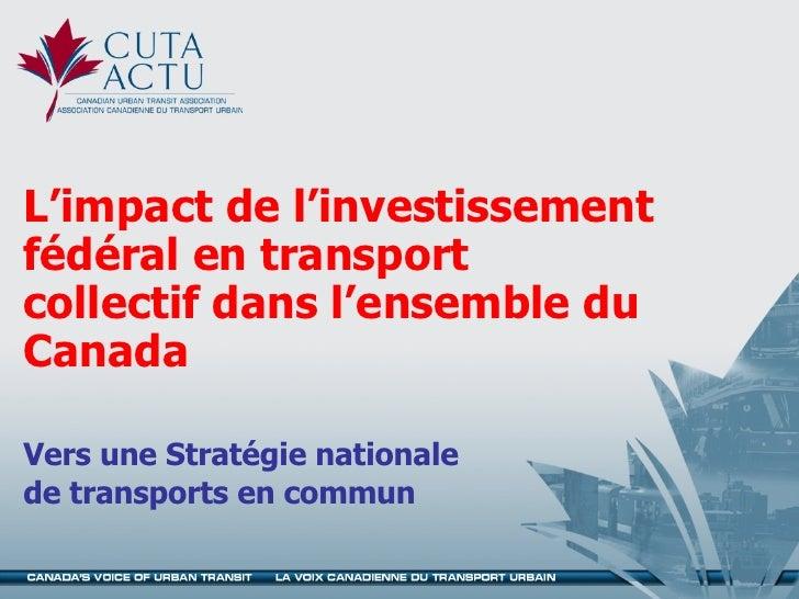 L'impact de l'investissement fédéral en transport collectif dans l'ensemble du Canada Vers une Stratégie nationale de tran...