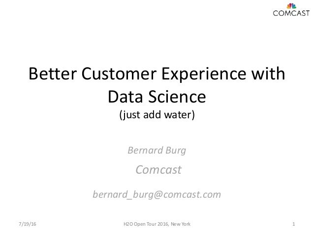 Better Customer Experience with Data Science (just add water) Bernard Burg Comcast bernard_burg@comcast.com 7/19/16 H2O Op...