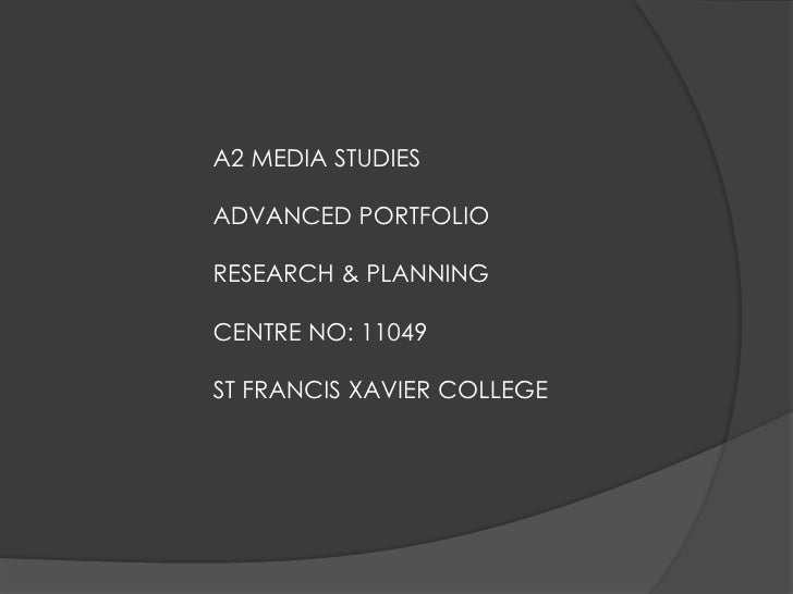 A2 MEDIA STUDIESADVANCED PORTFOLIORESEARCH & PLANNINGCENTRE NO: 11049ST FRANCIS XAVIER COLLEGE