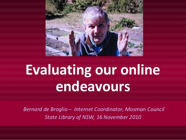 Evaluating our online endeavours Bernard de Broglio – Internet Coordinator, Mosman Council State Library of NSW, 16 Novemb...