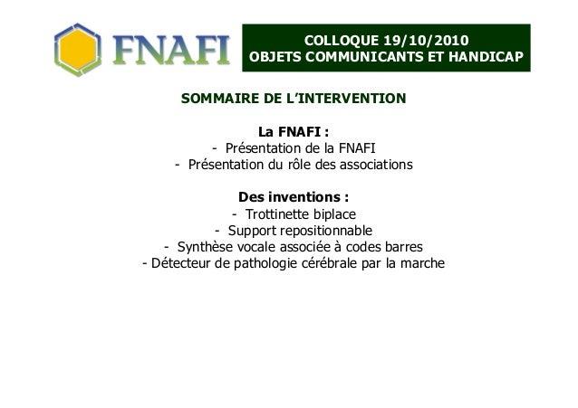 COLLOQUE 19/10/2010 OBJETS COMMUNICANTS ET HANDICAP SOMMAIRE DE L'INTERVENTION La FNAFI : - Présentation de la FNAFI - Pré...