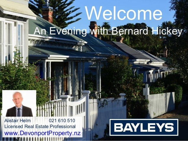 Welcome An Evening with Bernard Hickey Alistair Helm 021 610 510 Licensed Real Estate Professional www.DevonportProperty.nz