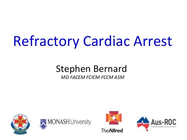 Refractory Cardiac Arrest Stephen Bernard MD FACEM FCICM FCCM ASM