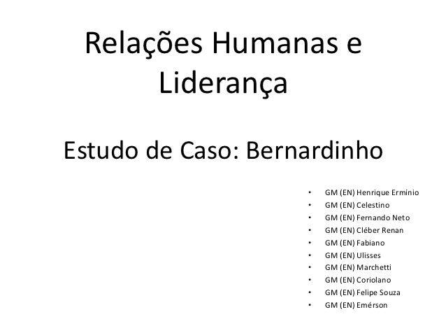 Relações Humanas e      LiderançaEstudo de Caso: Bernardinho                    •   GM (EN) Henrique Ermínio              ...