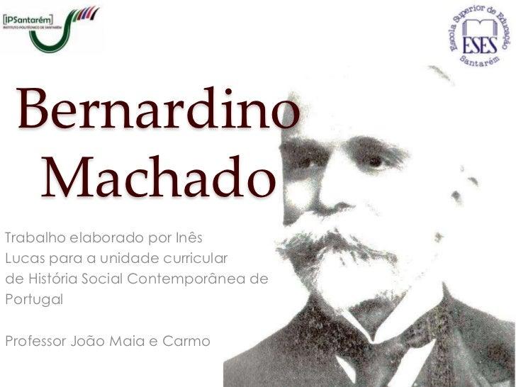 Bernardino  MachadoTrabalho elaborado por InêsLucas para a unidade curricularde História Social Contemporânea dePortugalPr...