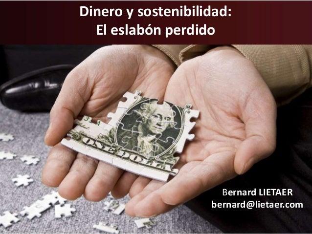 Dinero y sostenibilidad:  El eslabón perdido  Bernard LIETAER  bernard@lietaer.com