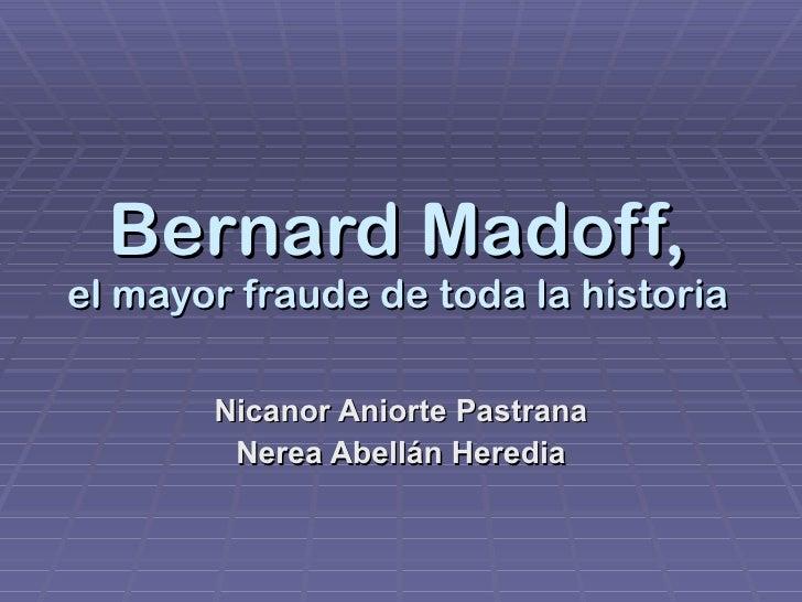 Bernard Madoff, el mayor fraude de toda la historia Nicanor Aniorte Pastrana Nerea Abellán Heredia
