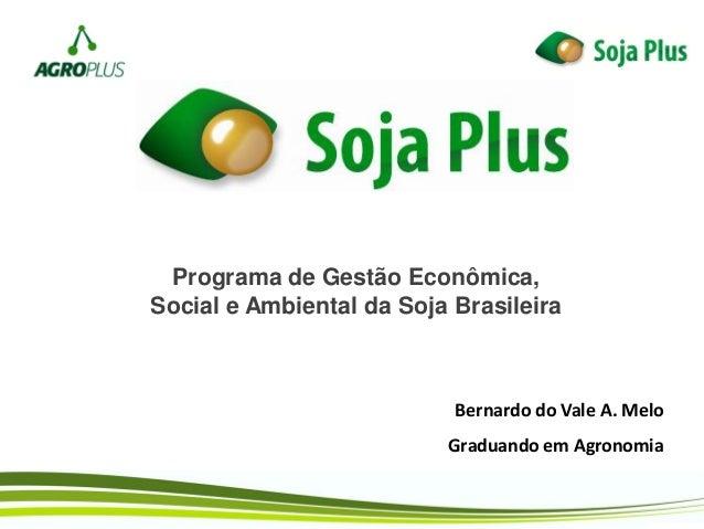 Programa de Gestão Econômica, Social e Ambiental da Soja Brasileira Bernardo do Vale A. Melo Graduando em Agronomia