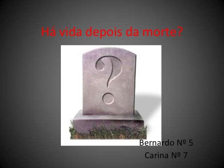 Há vida depois da morte?<br />Bernardo Nº 5<br />Carina Nº 7<br />