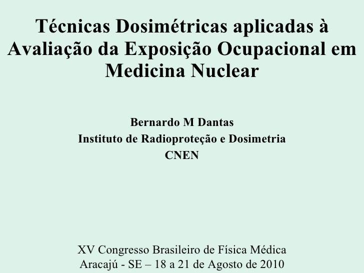 Técnicas Dosimétricas aplicadas à Avaliação da Exposição Ocupacional em Medicina Nuclear Bernardo M Dantas Instituto de Ra...