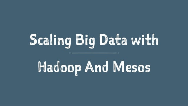 Scaling Big Data with Hadoop And Mesos