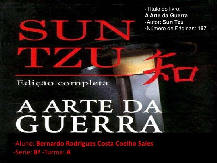 -Título do livro: <br />A Arte da Guerra<br />-Autor: Sun Tzu<br />-Número de Páginas: 187<br />-Aluno: Bernardo Rodrigues...