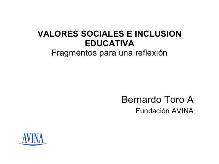 VALORES SOCIALES E INCLUSION EDUCATIVA  Fragmentos para una reflexión  Bernardo Toro A Fundación AVINA