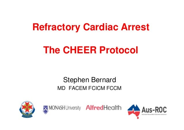 Refractory Cardiac Arrest The CHEER Protocol Stephen Bernard MD FACEM FCICM FCCM