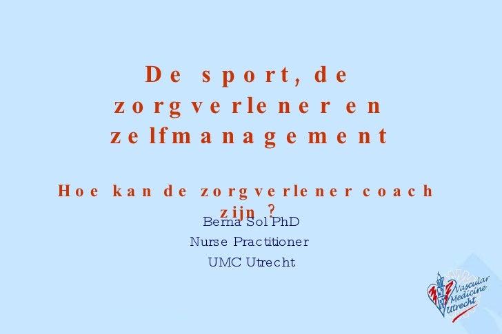 De sport, de zorgverlener en zelfmanagement Hoe kan de zorgverlener coach  zijn ? Berna Sol PhD Nurse Practitioner  UMC Ut...