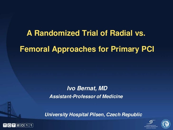 A Randomized Trial of Radial vs.Femoral Approaches for Primary PCI               Ivo Bernat, MD        Assistant-Professor...
