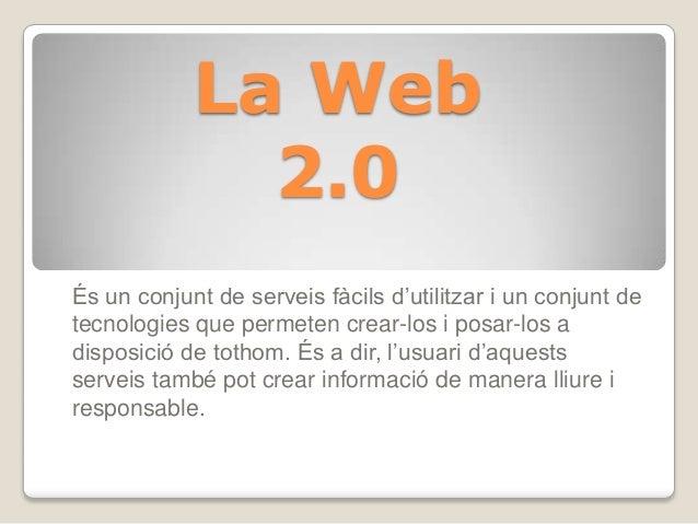 La Web2.0És un conjunt de serveis fàcils d'utilitzar i un conjunt detecnologies que permeten crear-los i posar-los adispos...