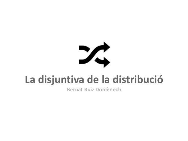 La disjuntiva de la distribució Bernat Ruiz Domènech