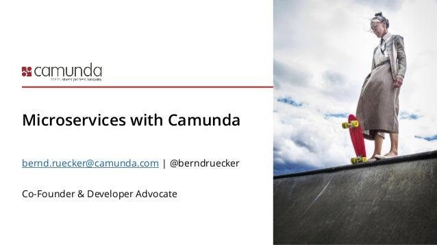 Microservices with Camunda bernd.ruecker@camunda.com | @berndruecker Co-Founder & Developer Advocate