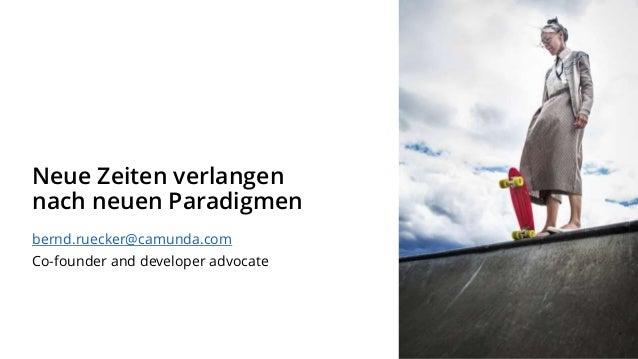 Neue Zeiten verlangen nach neuen Paradigmen bernd.ruecker@camunda.com Co-founder and developer advocate