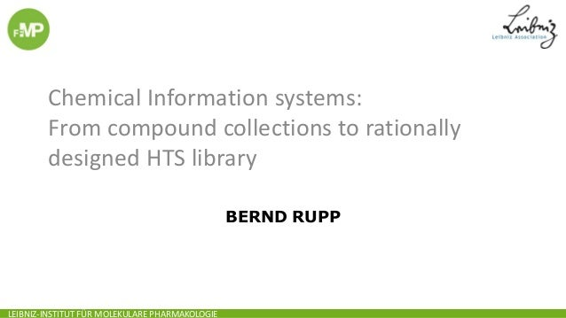 LEIBNIZ-INSTITUT FÜR MOLEKULARE PHARMAKOLOGIEBERND RUPPChemical Information systems:From compound collections to rationall...