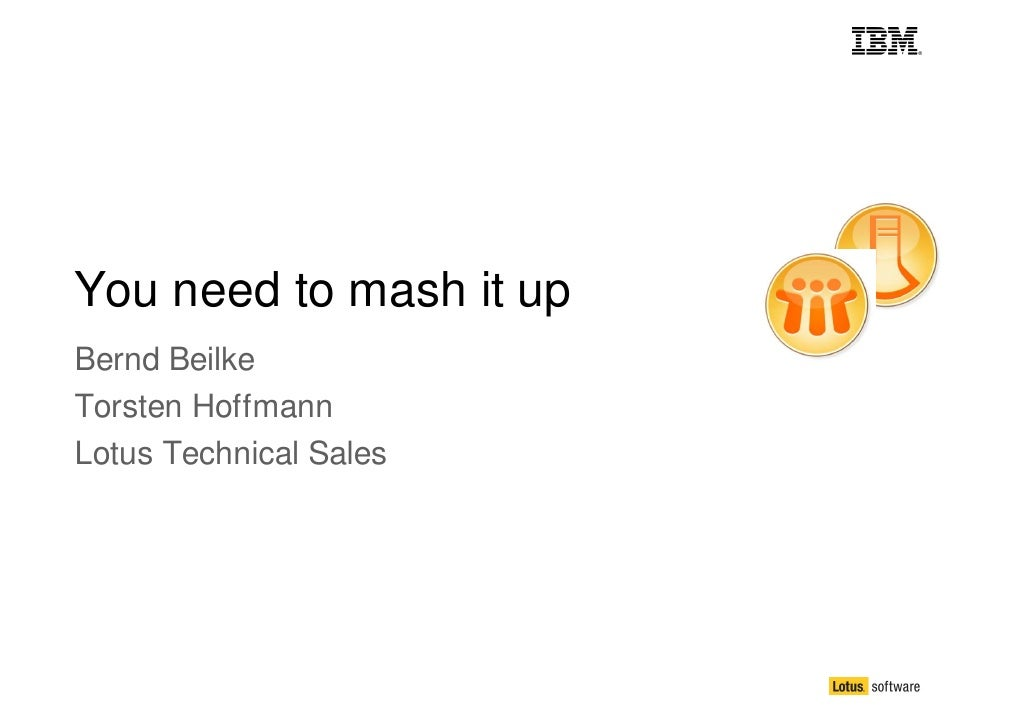 You need to mash it up Bernd Beilke Torsten Hoffmann Lotus Technical Sales
