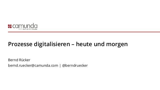 Prozesse digitalisieren – heute und morgen Bernd Rücker bernd.ruecker@camunda.com | @berndruecker